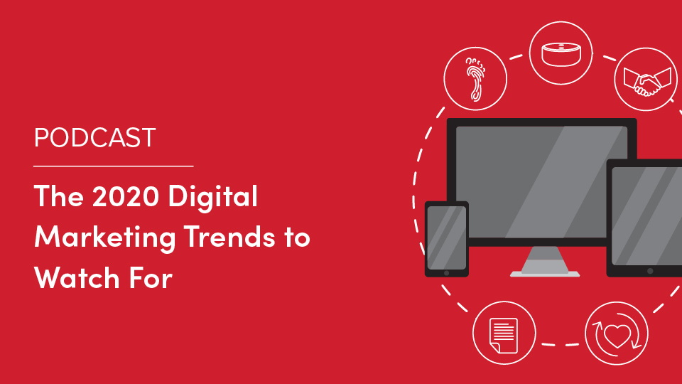 Podcast: The 2020 Digital Marketing Trends to Watch For