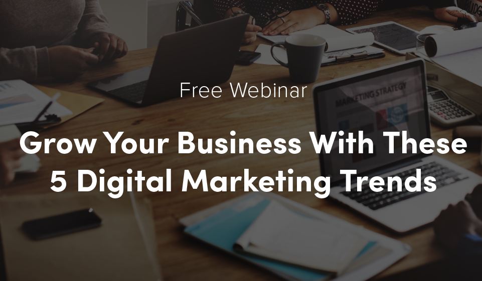 Free Webinar: Grow Your Business With These 5 Digital Marketing Trends