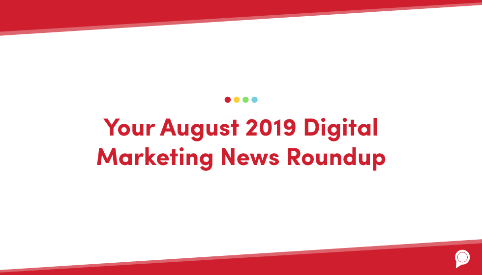 Your August 2019 digital marketing news roundup