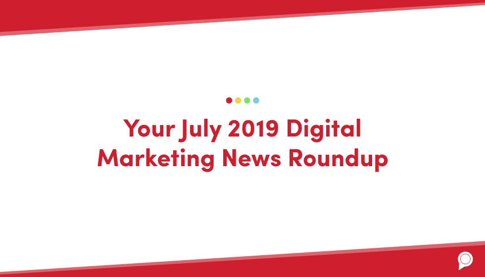 Your July 2019 digital marketing news roundup
