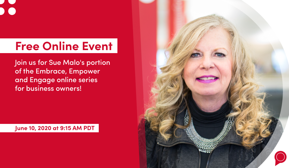 Free Online Event - Join us for Sue Malo's portion of the Embrace, Empower and Engage online series for business owners! June 10, 2020 at 9:15 a.m. PDT
